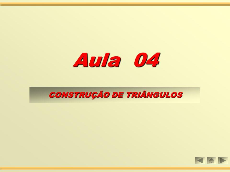 Aula 04 CONSTRUÇÃO DE TRIÂNGULOS CONSTRUÇÃO DE TRIÂNGULOS