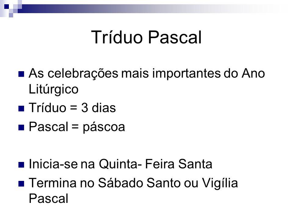 Tríduo Pascal As celebrações mais importantes do Ano Litúrgico Tríduo = 3 dias Pascal = páscoa Inicia-se na Quinta- Feira Santa Termina no Sábado Santo ou Vigília Pascal