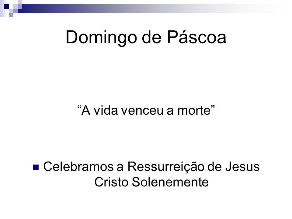 Domingo de Páscoa A vida venceu a morte Celebramos a Ressurreição de Jesus Cristo Solenemente