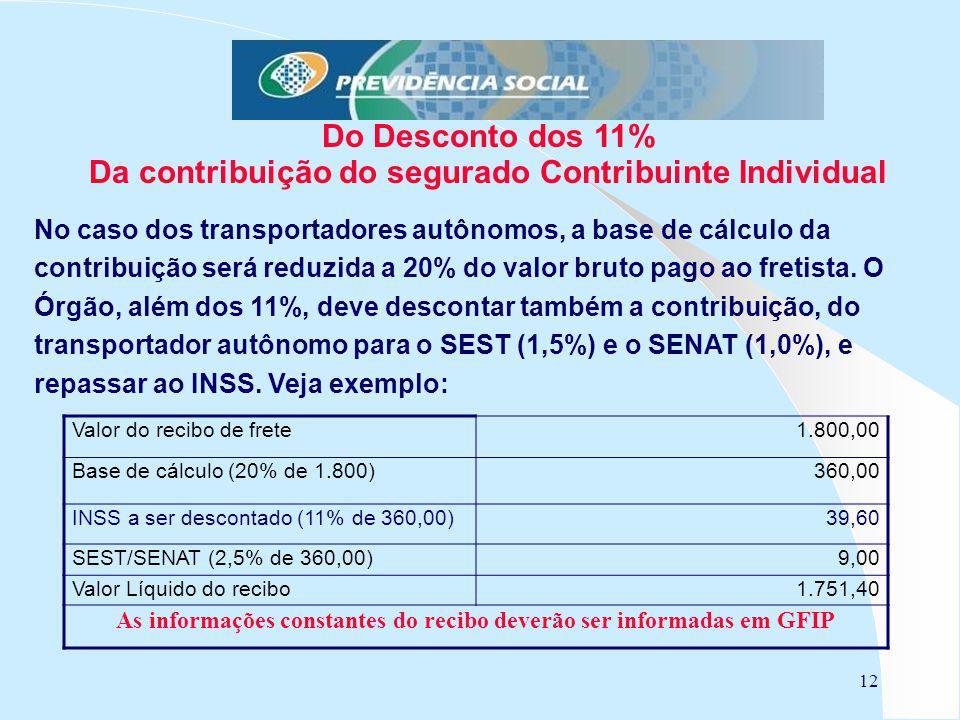 12 Do Desconto dos 11% Da contribuição do segurado Contribuinte Individual No caso dos transportadores autônomos, a base de cálculo da contribuição será reduzida a 20% do valor bruto pago ao fretista.