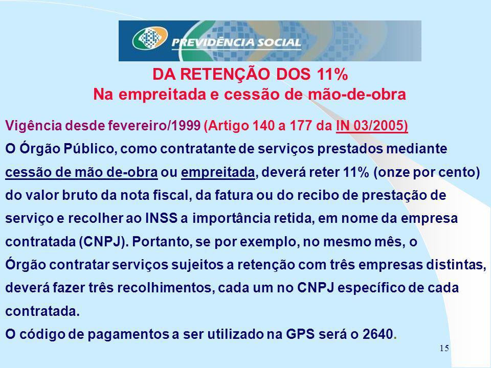 15 DA RETENÇÃO DOS 11% Na empreitada e cessão de mão-de-obra Vigência desde fevereiro/1999 (Artigo 140 a 177 da IN 03/2005)IN 03/2005) O Órgão Público