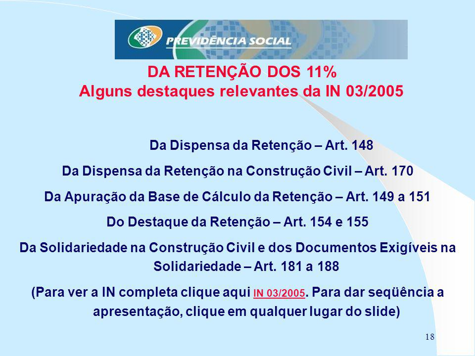 18 DA RETENÇÃO DOS 11% Alguns destaques relevantes da IN 03/2005 Da Dispensa da Retenção – Art. 148 Da Dispensa da Retenção na Construção Civil – Art.