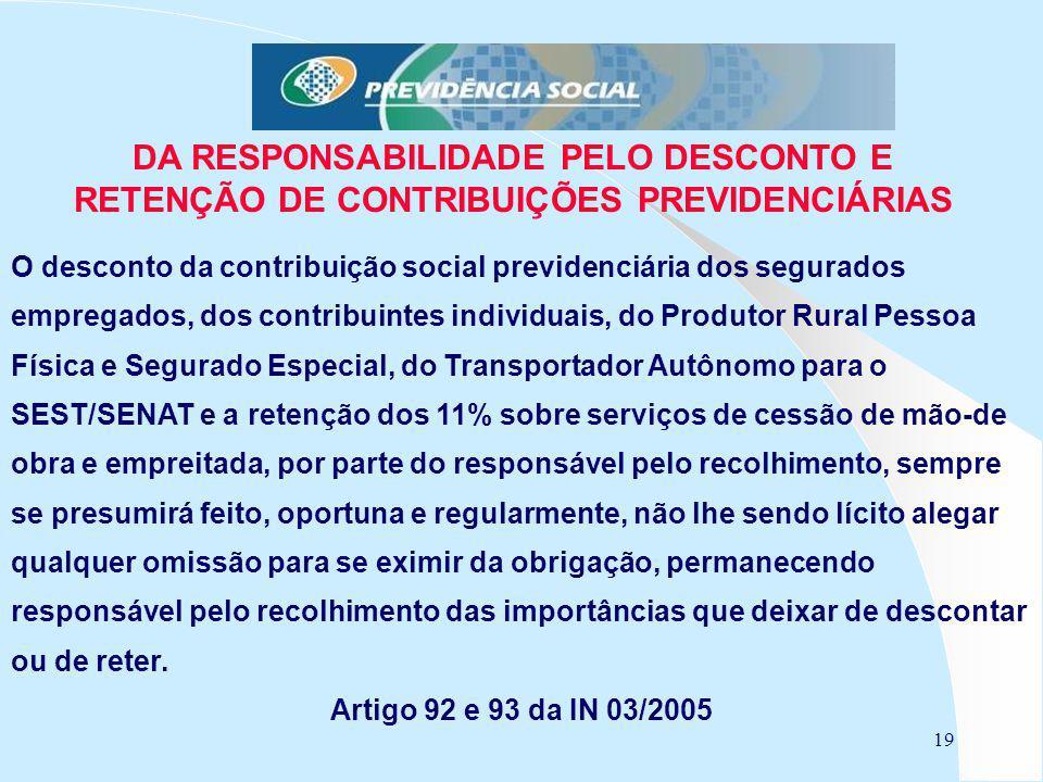 19 DA RESPONSABILIDADE PELO DESCONTO E RETENÇÃO DE CONTRIBUIÇÕES PREVIDENCIÁRIAS O desconto da contribuição social previdenciária dos segurados empreg
