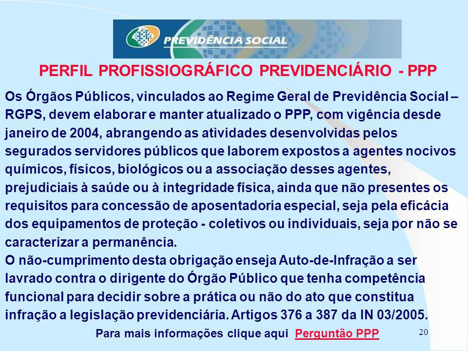 20 PERFIL PROFISSIOGRÁFICO PREVIDENCIÁRIO - PPP Os Órgãos Públicos, vinculados ao Regime Geral de Previdência Social – RGPS, devem elaborar e manter a