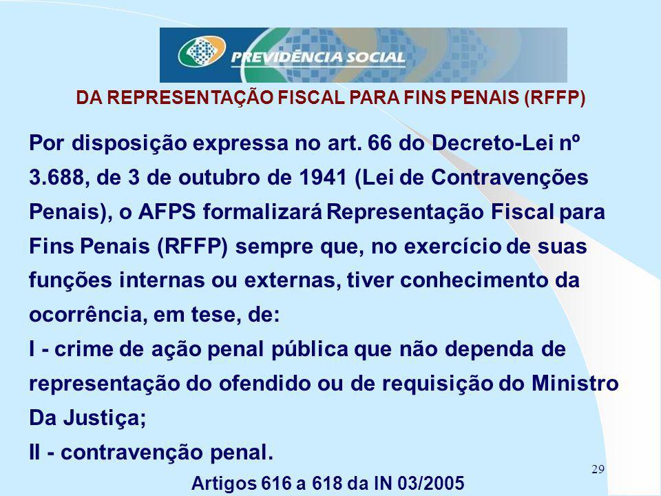 29 DA REPRESENTAÇÃO FISCAL PARA FINS PENAIS (RFFP) Por disposição expressa no art. 66 do Decreto-Lei nº 3.688, de 3 de outubro de 1941 (Lei de Contrav