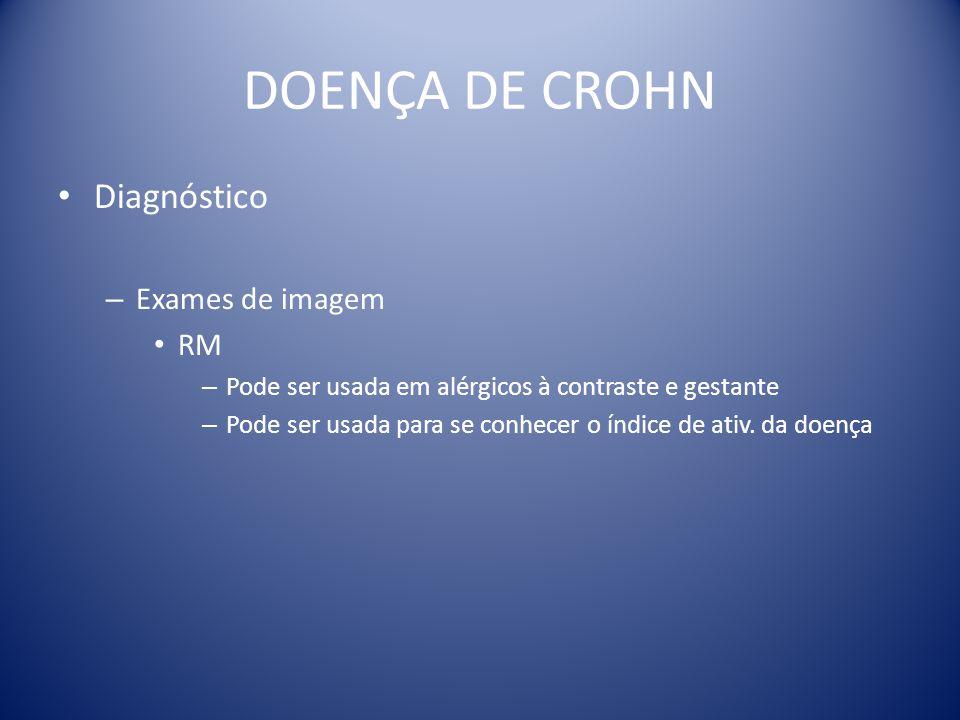 DOENÇA DE CROHN Diagnóstico – Exames de imagem RM – Pode ser usada em alérgicos à contraste e gestante – Pode ser usada para se conhecer o índice de a