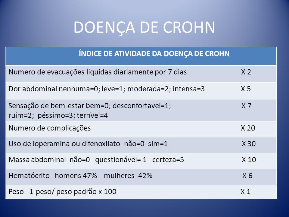 DOENÇA DE CROHN ÍNDICE DE ATIVIDADE DA DOENÇA DE CROHN Número de evacuações líquidas diariamente por 7 dias X 2 Dor abdominal nenhuma=0; leve=1; moder