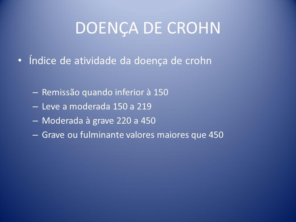 DOENÇA DE CROHN Índice de atividade da doença de crohn – Remissão quando inferior à 150 – Leve a moderada 150 a 219 – Moderada à grave 220 a 450 – Gra