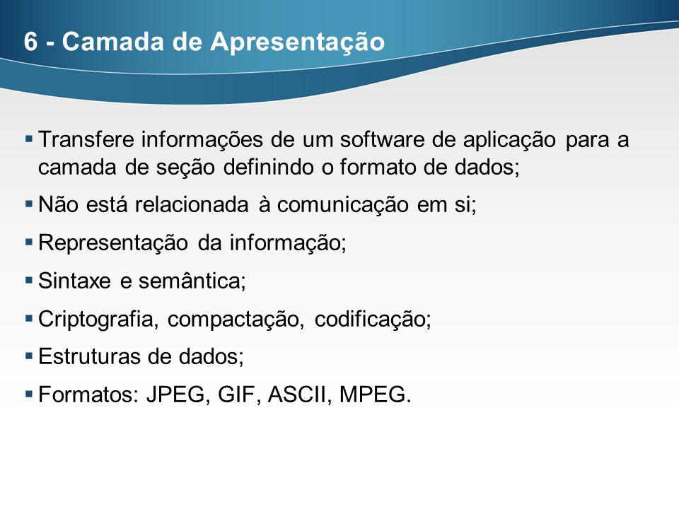 6 - Camada de Apresentação Transfere informações de um software de aplicação para a camada de seção definindo o formato de dados; Não está relacionada