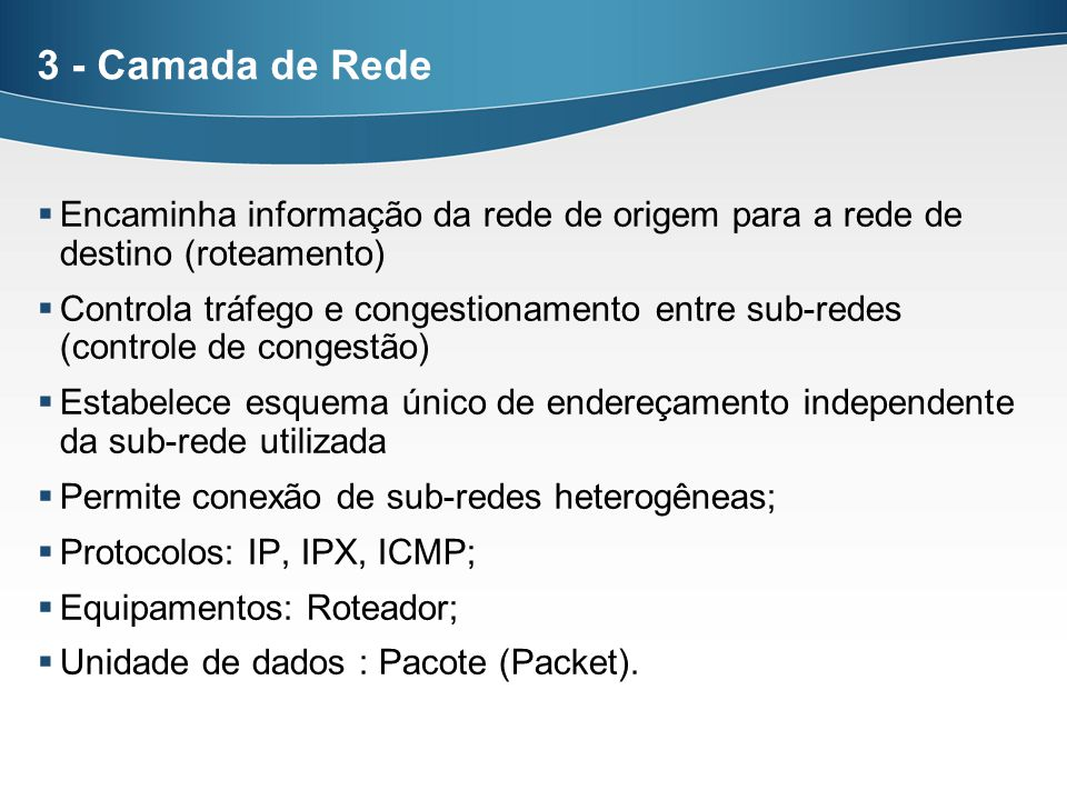 3 - Camada de Rede Encaminha informação da rede de origem para a rede de destino (roteamento) Controla tráfego e congestionamento entre sub-redes (con