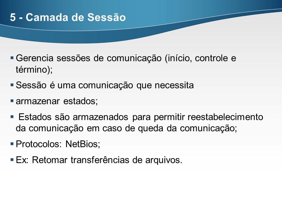 5 - Camada de Sessão Gerencia sessões de comunicação (início, controle e término); Sessão é uma comunicação que necessita armazenar estados; Estados s