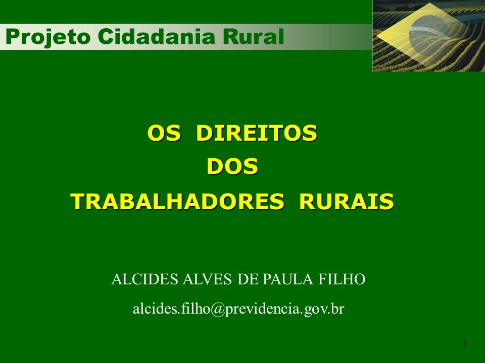 Projeto Cidadania Rural 1 OS DIREITOS DOS TRABALHADORES RURAIS ALCIDES ALVES DE PAULA FILHO alcides.filho@previdencia.gov.br