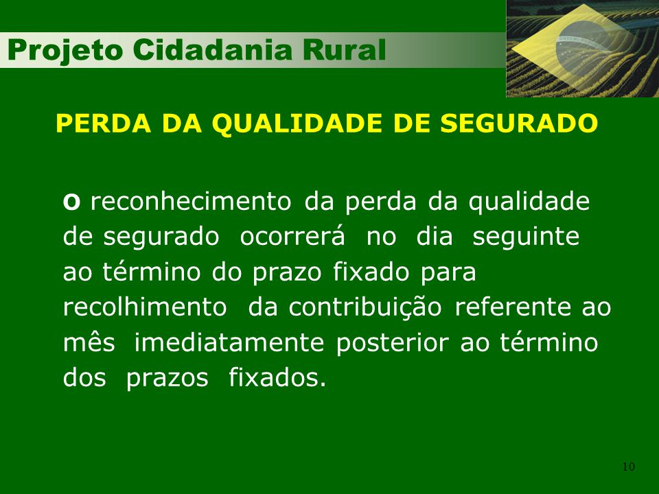 Projeto Cidadania Rural 10 O reconhecimento da perda da qualidade de segurado ocorrerá no dia seguinte ao término do prazo fixado para recolhimento da contribuição referente ao mês imediatamente posterior ao término dos prazos fixados.