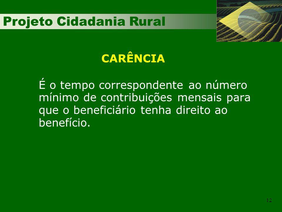 Projeto Cidadania Rural 12 É o tempo correspondente ao número mínimo de contribuições mensais para que o beneficiário tenha direito ao benefício. CARÊ