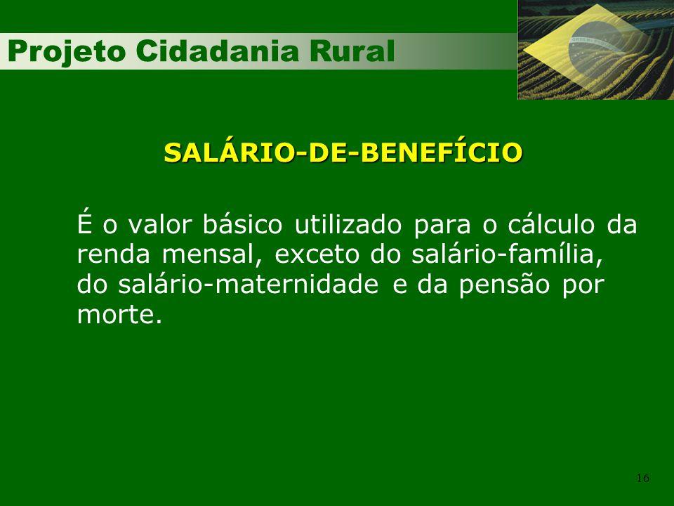 Projeto Cidadania Rural 16 É o valor básico utilizado para o cálculo da renda mensal, exceto do salário-família, do salário-maternidade e da pensão por morte.