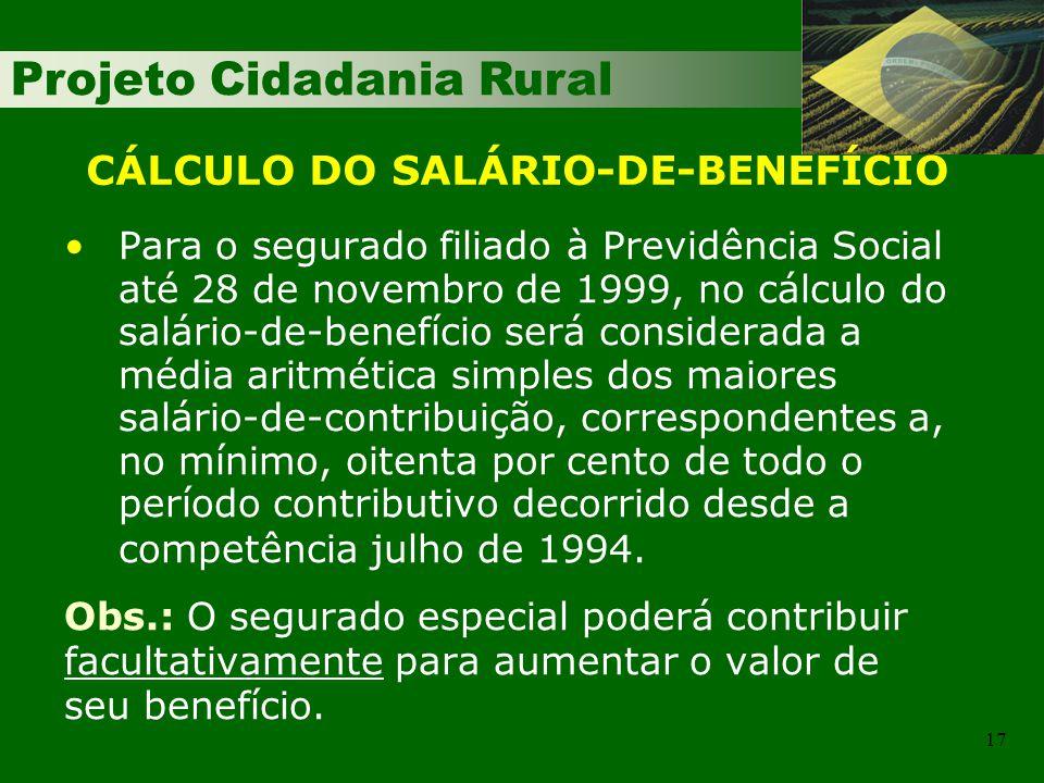 Projeto Cidadania Rural 17 Para o segurado filiado à Previdência Social até 28 de novembro de 1999, no cálculo do salário-de-benefício será considerad