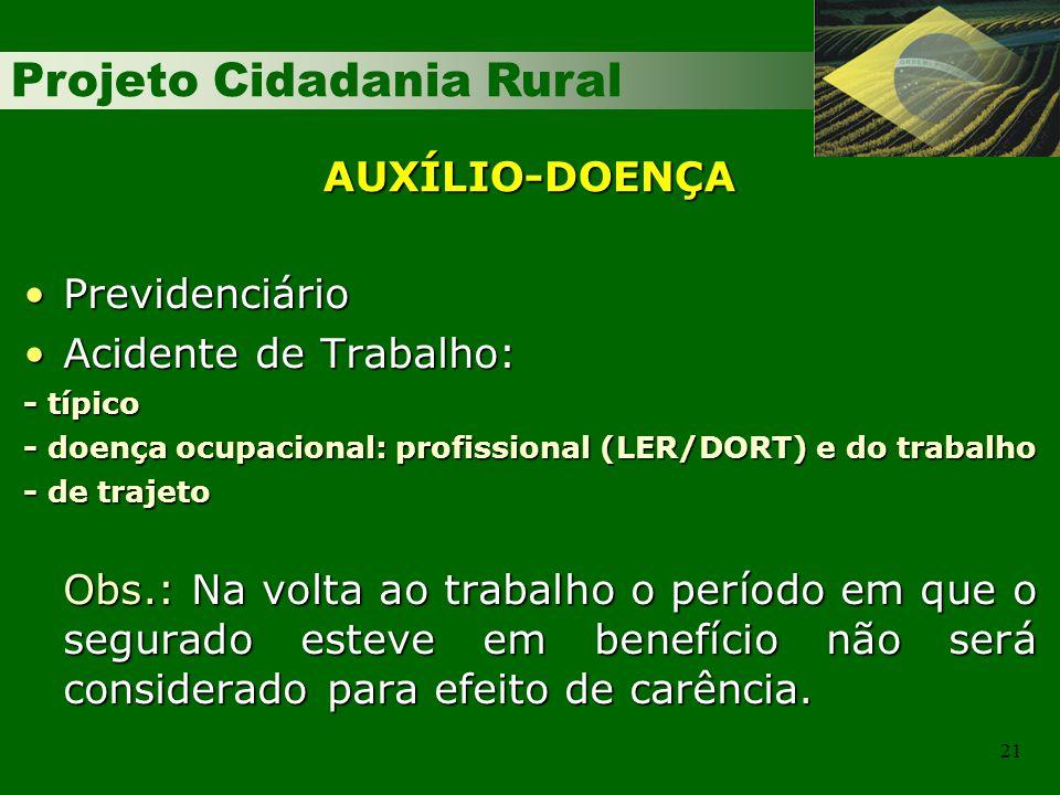 Projeto Cidadania Rural 21 AUXÍLIO-DOENÇA PrevidenciárioPrevidenciário Acidente de Trabalho:Acidente de Trabalho: - típico - doença ocupacional: profi