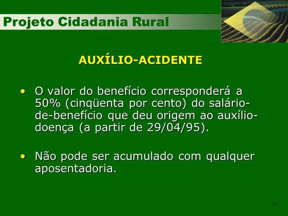 Projeto Cidadania Rural 23 AUXÍLIO-ACIDENTE O valor do benefício corresponderá a 50% (cinqüenta por cento) do salário- de-benefício que deu origem ao