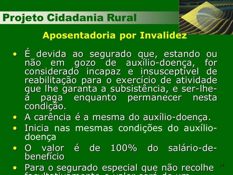 Projeto Cidadania Rural 24 É devida ao segurado que, estando ou não em gozo de auxílio-doença, for considerado incapaz e insusceptível de reabilitação