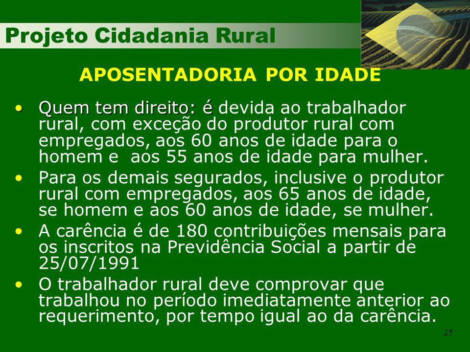 Projeto Cidadania Rural 25 Quem tem direito: éQuem tem direito: é devida ao trabalhador rural, com exceção do produtor rural com empregados, aos 60 anos de idade para o homem e aos 55 anos de idade para mulher.