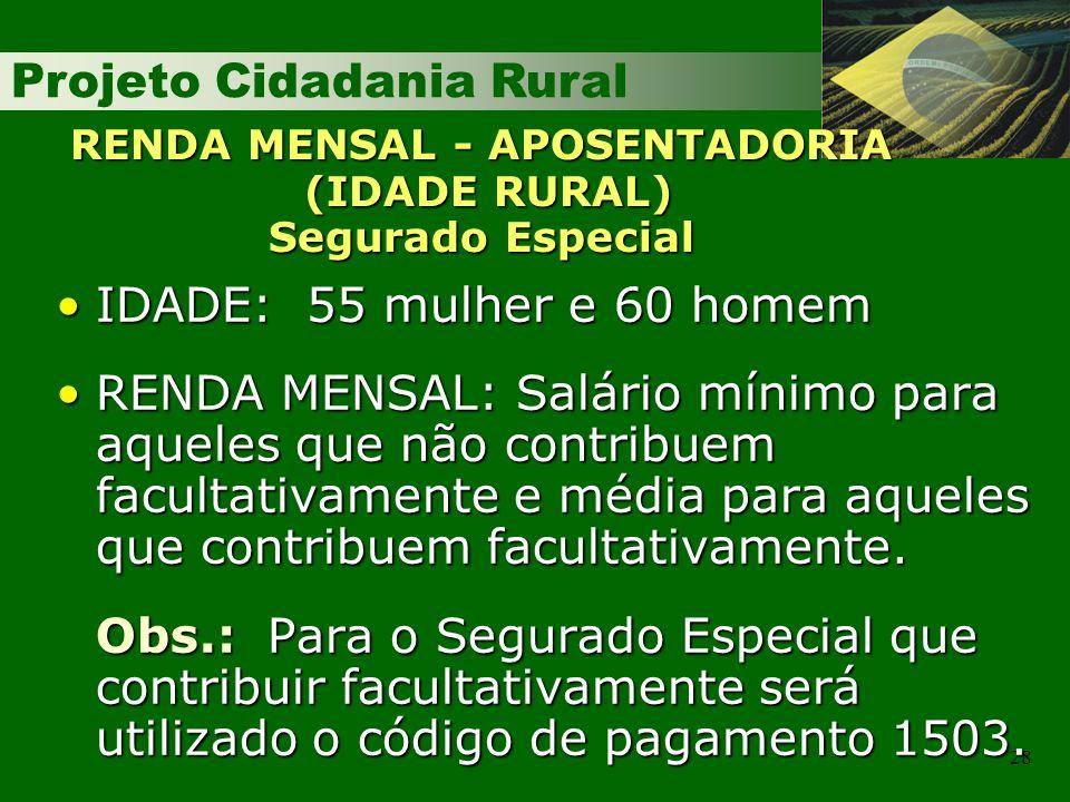 Projeto Cidadania Rural 28 RENDA MENSAL - APOSENTADORIA (IDADE RURAL) Segurado Especial IDADE: 55 mulher e 60 homemIDADE: 55 mulher e 60 homem RENDA M