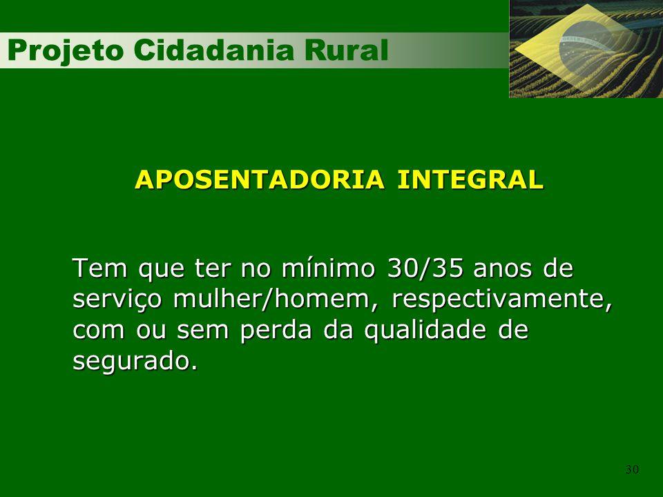 Projeto Cidadania Rural 30 APOSENTADORIA INTEGRAL Tem que ter no mínimo 30/35 anos de serviço mulher/homem, respectivamente, com ou sem perda da qualidade de segurado.