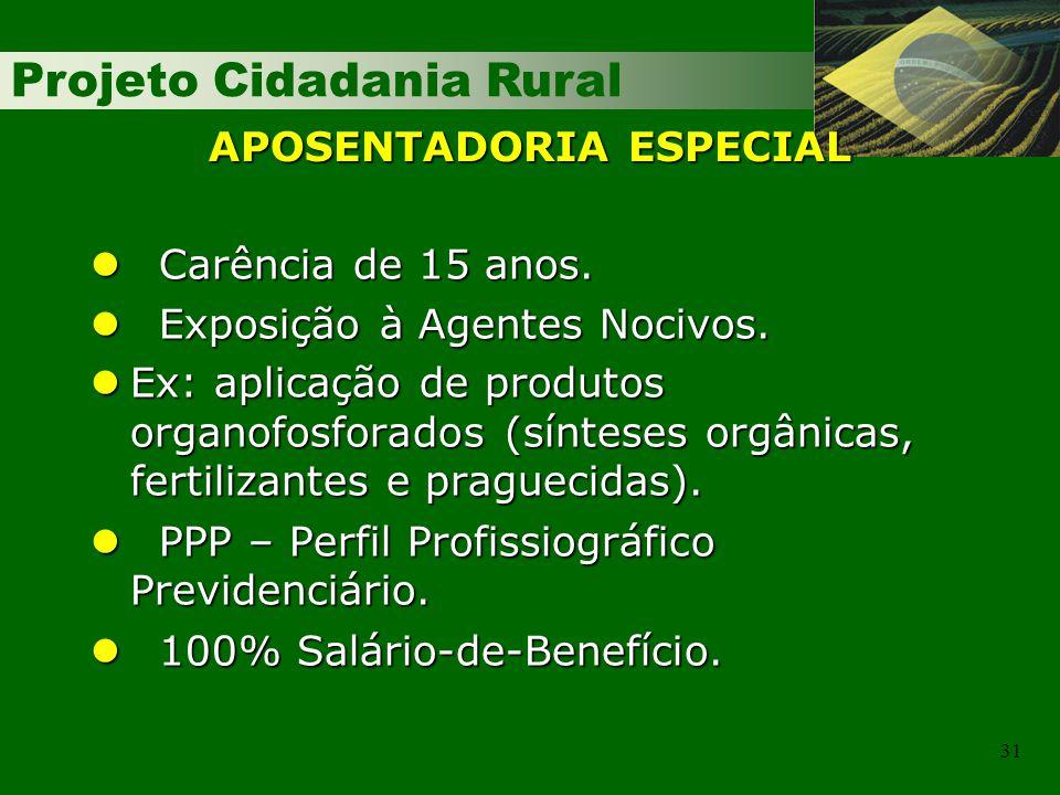 Projeto Cidadania Rural 31 APOSENTADORIA ESPECIAL Carência de 15 anos. Carência de 15 anos. Exposição à Agentes Nocivos. Exposição à Agentes Nocivos.