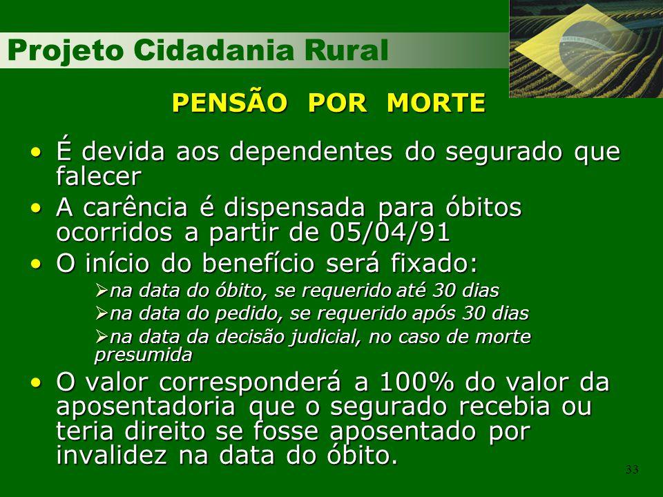 Projeto Cidadania Rural 33 PENSÃO POR MORTE É devida aos dependentes do segurado que falecerÉ devida aos dependentes do segurado que falecer A carência é dispensada para óbitos ocorridos a partir de 05/04/91A carência é dispensada para óbitos ocorridos a partir de 05/04/91 O início do benefício será fixado:O início do benefício será fixado: na data do óbito, se requerido até 30 dias na data do óbito, se requerido até 30 dias na data do pedido, se requerido após 30 dias na data do pedido, se requerido após 30 dias na data da decisão judicial, no caso de morte presumida na data da decisão judicial, no caso de morte presumida O valor corresponderá a 100% do valor da aposentadoria que o segurado recebia ou teria direito se fosse aposentado por invalidez na data do óbito.O valor corresponderá a 100% do valor da aposentadoria que o segurado recebia ou teria direito se fosse aposentado por invalidez na data do óbito.