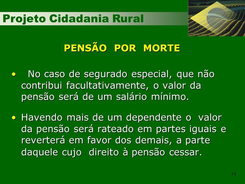 Projeto Cidadania Rural 34 PENSÃO POR MORTE No caso de segurado especial, que não contribui facultativamente, o valor da pensão será de um salário mínimo.