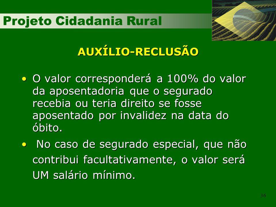 Projeto Cidadania Rural 36 AUXÍLIO-RECLUSÃO O valor corresponderá a 100% do valor da aposentadoria que o segurado recebia ou teria direito se fosse ap