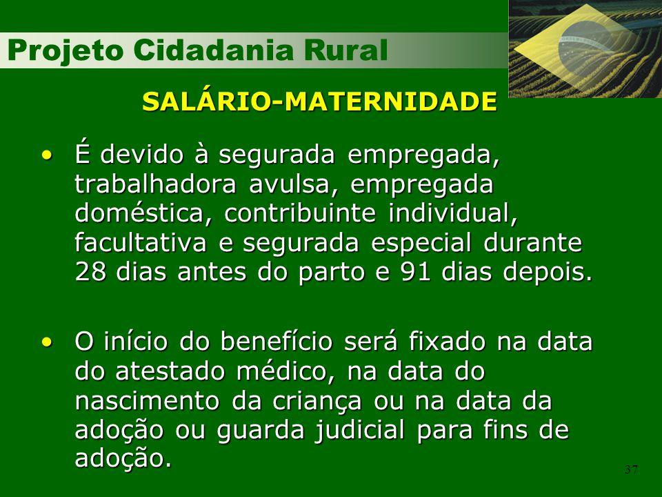 Projeto Cidadania Rural 37 SALÁRIO-MATERNIDADE É devido à segurada empregada, trabalhadora avulsa, empregada doméstica, contribuinte individual, facul