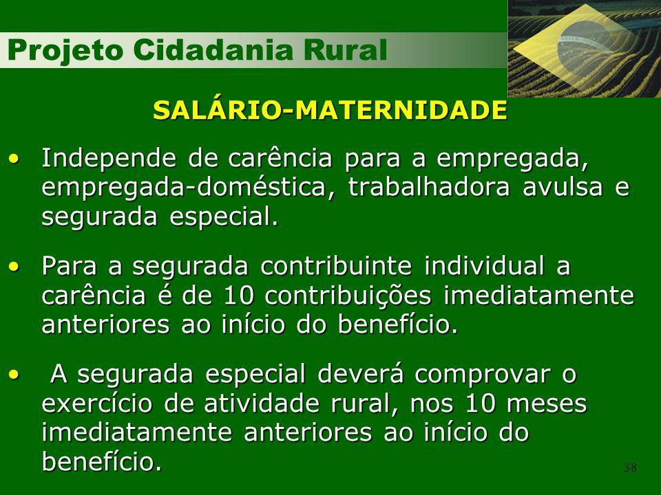 Projeto Cidadania Rural 38 SALÁRIO-MATERNIDADE Independe de carência para a empregada, empregada-doméstica, trabalhadora avulsa e segurada especial.Independe de carência para a empregada, empregada-doméstica, trabalhadora avulsa e segurada especial.