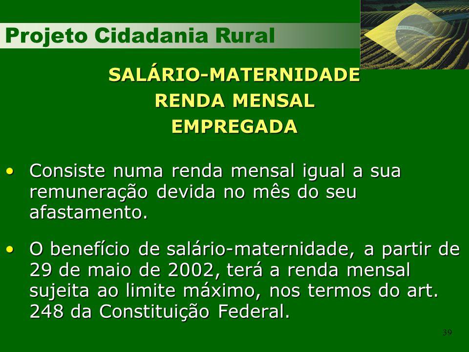 Projeto Cidadania Rural 39 SALÁRIO-MATERNIDADE RENDA MENSAL EMPREGADA Consiste numa renda mensal igual a sua remuneração devida no mês do seu afastame