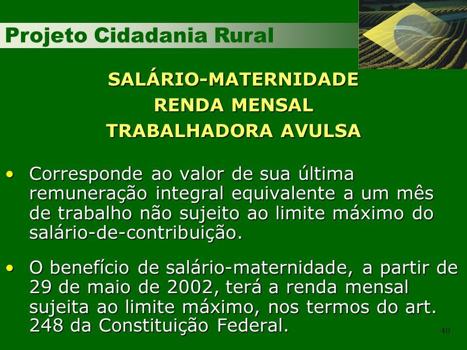 Projeto Cidadania Rural 40 SALÁRIO-MATERNIDADE RENDA MENSAL TRABALHADORA AVULSA Corresponde ao valor de sua última remuneração integral equivalente a