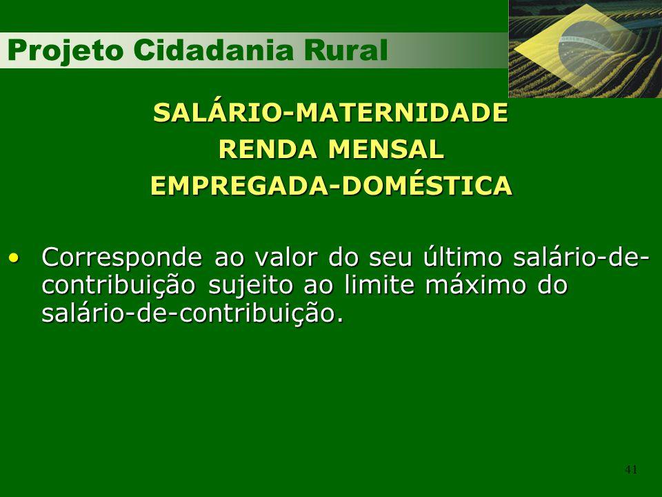 Projeto Cidadania Rural 41 SALÁRIO-MATERNIDADE RENDA MENSAL EMPREGADA-DOMÉSTICA Corresponde ao valor do seu último salário-de- contribuição sujeito ao limite máximo do salário-de-contribuição.Corresponde ao valor do seu último salário-de- contribuição sujeito ao limite máximo do salário-de-contribuição.