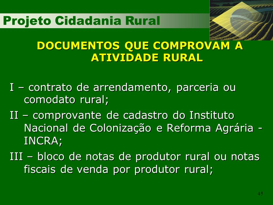 Projeto Cidadania Rural 45 DOCUMENTOS QUE COMPROVAM A ATIVIDADE RURAL I – contrato de arrendamento, parceria ou comodato rural; II – comprovante de ca