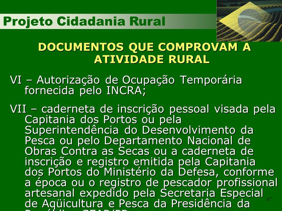 Projeto Cidadania Rural 47 DOCUMENTOS QUE COMPROVAM A ATIVIDADE RURAL VI – Autorização de Ocupação Temporária fornecida pelo INCRA; VII – caderneta de