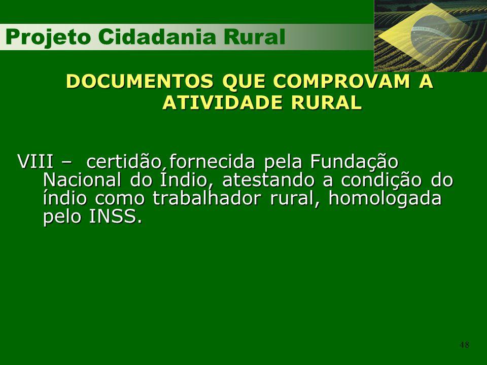 Projeto Cidadania Rural 48 DOCUMENTOS QUE COMPROVAM A ATIVIDADE RURAL VIII – certidão fornecida pela Fundação Nacional do Índio, atestando a condição do índio como trabalhador rural, homologada pelo INSS.