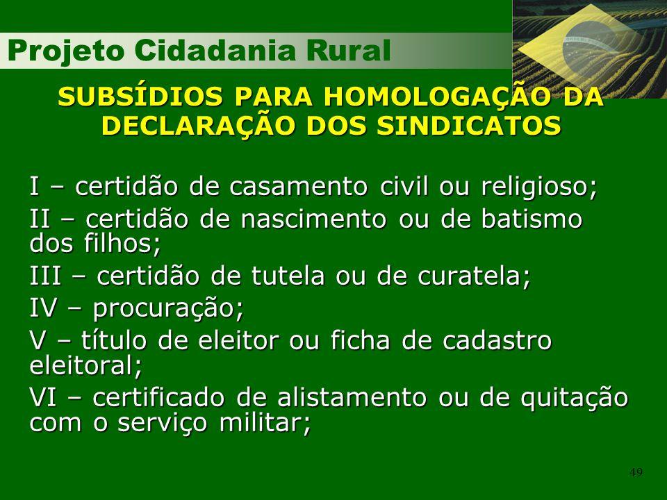 Projeto Cidadania Rural 49 SUBSÍDIOS PARA HOMOLOGAÇÃO DA DECLARAÇÃO DOS SINDICATOS I – certidão de casamento civil ou religioso; II – certidão de nasc