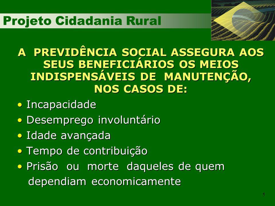 Projeto Cidadania Rural 5 A PREVIDÊNCIA SOCIAL ASSEGURA AOS SEUS BENEFICIÁRIOS OS MEIOS INDISPENSÁVEIS DE MANUTENÇÃO, NOS CASOS DE: Incapacidade Incap