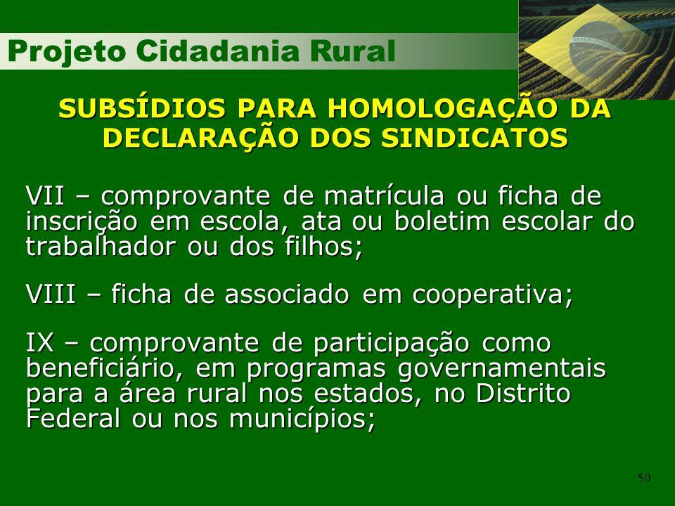 Projeto Cidadania Rural 50 SUBSÍDIOS PARA HOMOLOGAÇÃO DA DECLARAÇÃO DOS SINDICATOS VII – comprovante de matrícula ou ficha de inscrição em escola, ata