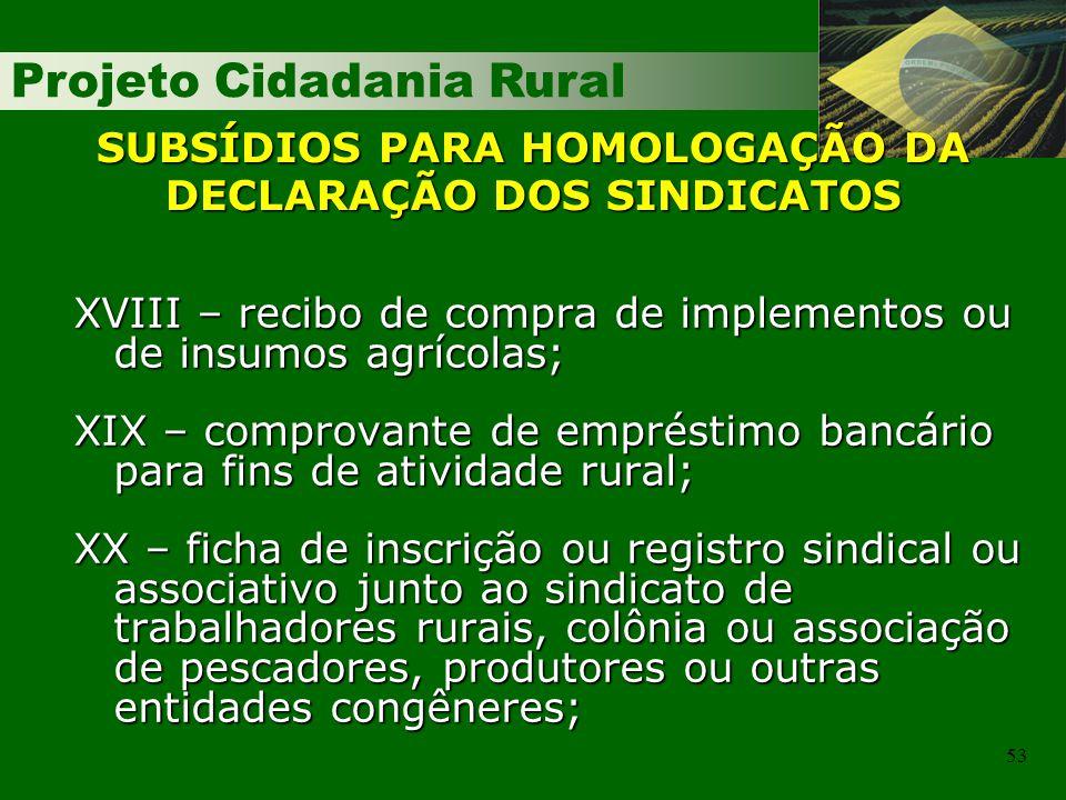 Projeto Cidadania Rural 53 SUBSÍDIOS PARA HOMOLOGAÇÃO DA DECLARAÇÃO DOS SINDICATOS XVIII – recibo de compra de implementos ou de insumos agrícolas; XI