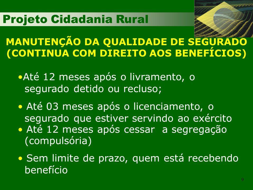 Projeto Cidadania Rural 9 MANUTENÇÃO DA QUALIDADE DE SEGURADO (CONTINUA COM DIREITO AOS BENEFÍCIOS) Até 12 meses após o livramento, o segurado detido