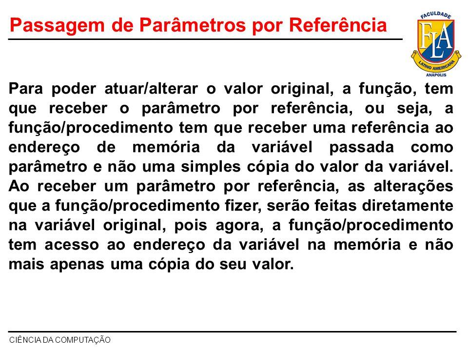 CIÊNCIA DA COMPUTAÇÃO Para poder atuar/alterar o valor original, a função, tem que receber o parâmetro por referência, ou seja, a função/procedimento