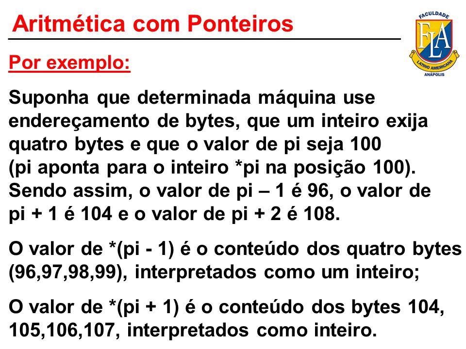 Aritmética com Ponteiros Por exemplo: Suponha que determinada máquina use endereçamento de bytes, que um inteiro exija quatro bytes e que o valor de p