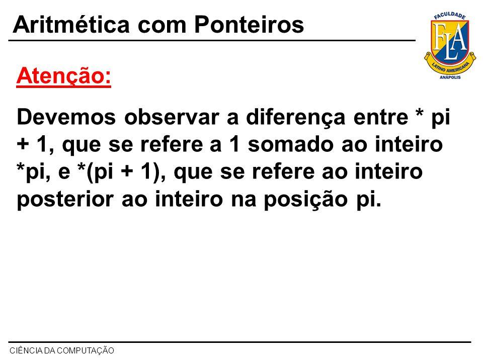 CIÊNCIA DA COMPUTAÇÃO Aritmética com Ponteiros Atenção: Devemos observar a diferença entre * pi + 1, que se refere a 1 somado ao inteiro *pi, e *(pi +