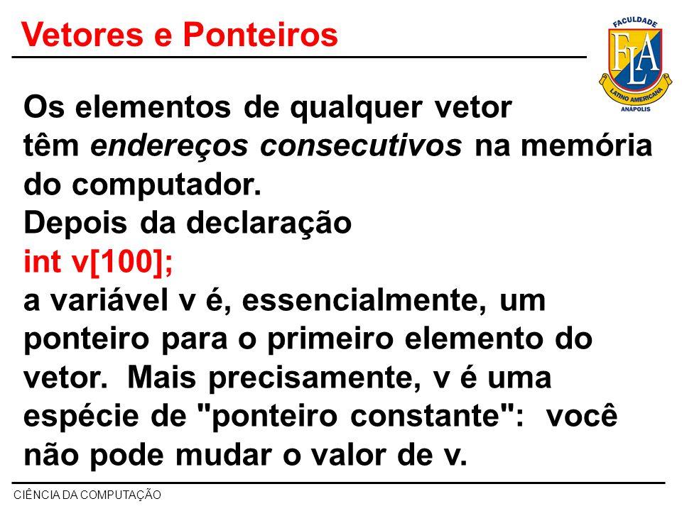 CIÊNCIA DA COMPUTAÇÃO Vetores e Ponteiros Como v contém o endereço do primeiro elemento do vetor, a expressão v+1 é o endereço do segundo elemento, v+2 é o endereço do terceiro elemento, etc.
