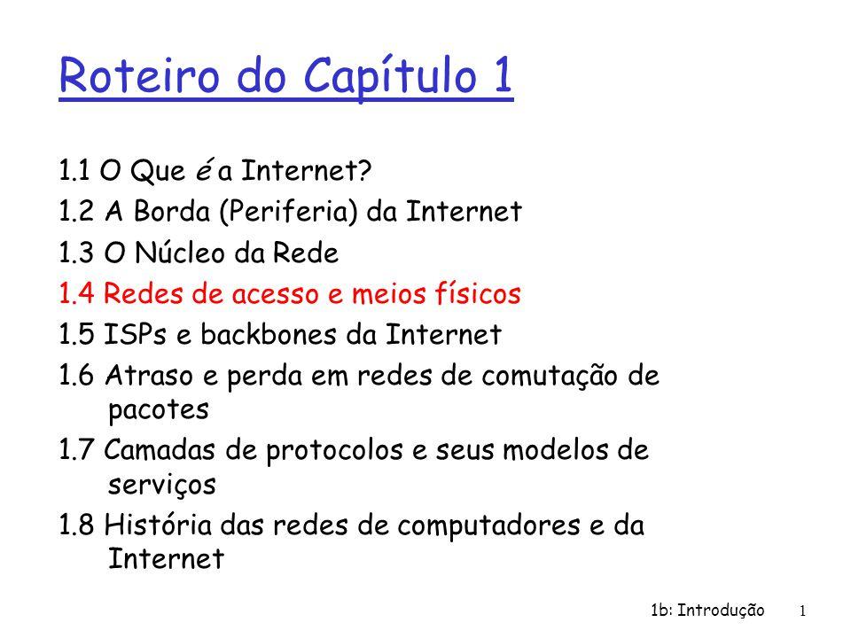 1b: Introdução1 Roteiro do Capítulo 1 1.1 O Que é a Internet? 1.2 A Borda (Periferia) da Internet 1.3 O Núcleo da Rede 1.4 Redes de acesso e meios fís