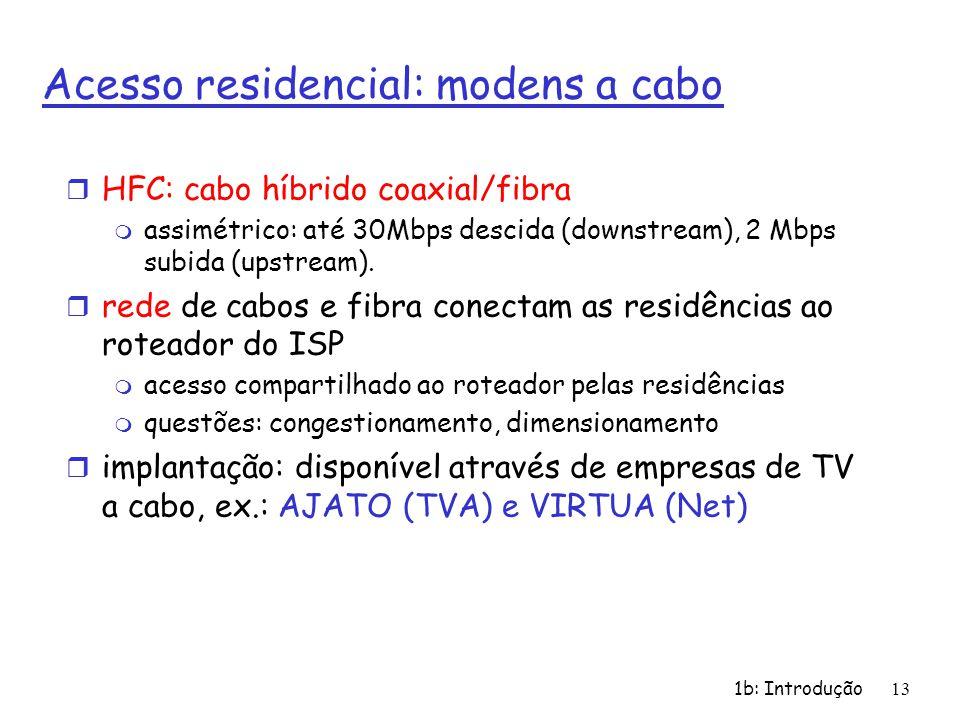 1b: Introdução13 Acesso residencial: modens a cabo r HFC: cabo híbrido coaxial/fibra m assimétrico: até 30Mbps descida (downstream), 2 Mbps subida (up