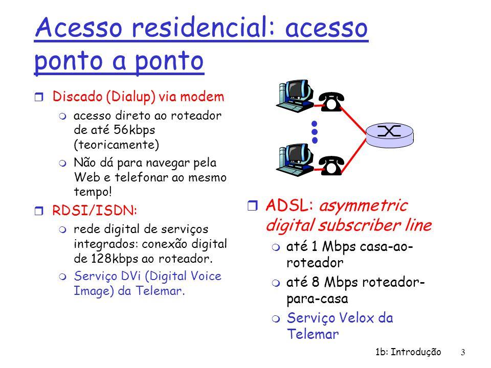 1b: Introdução3 Acesso residencial: acesso ponto a ponto r Discado (Dialup) via modem m acesso direto ao roteador de até 56kbps (teoricamente) m Não d